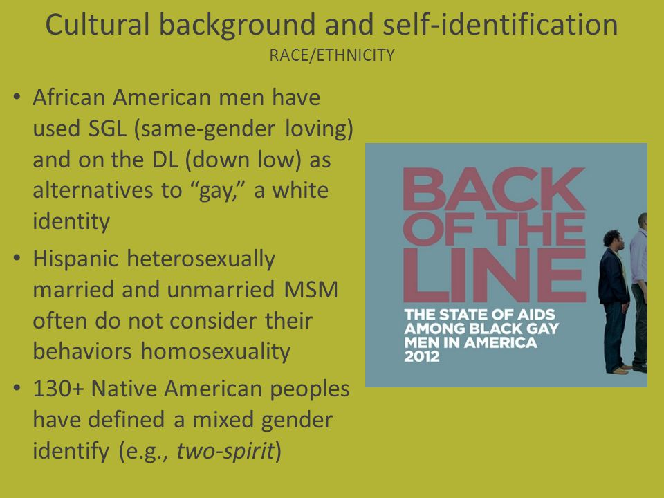 Cultural background and self-identification RACE/ETHNICITY African American men have used SGL (same-gender loving) and on the DL (down low) as alterna
