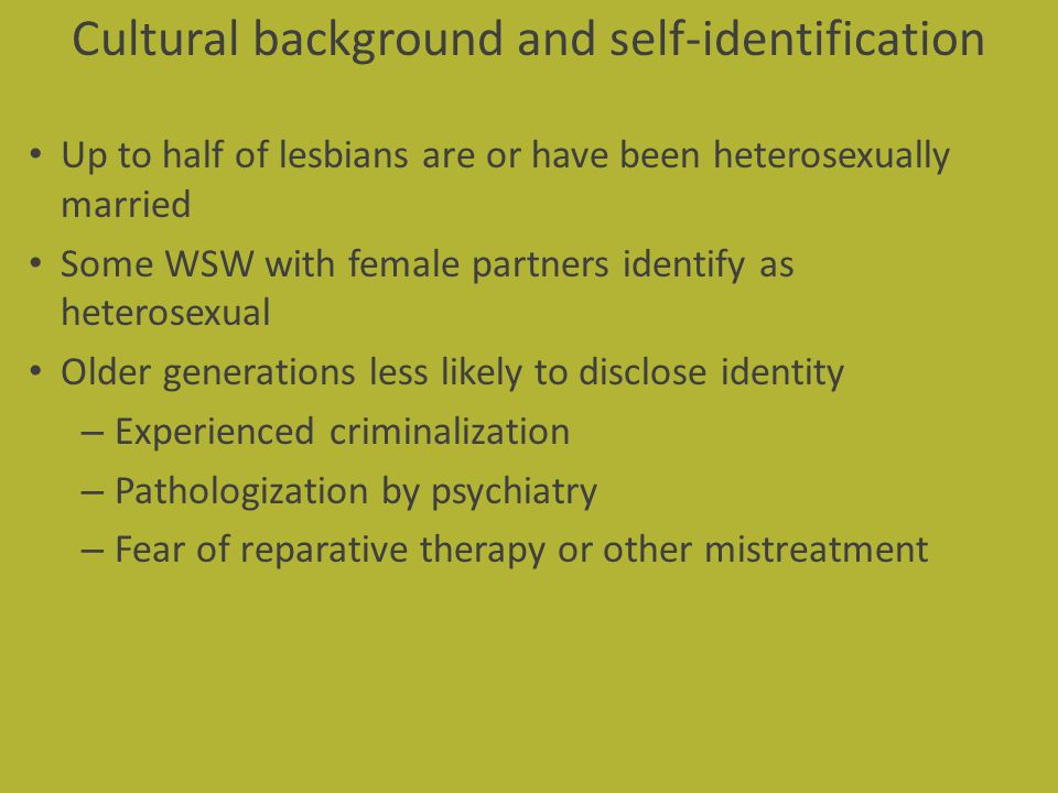 Cultural background and self-identification Up to half of lesbians are or have been heterosexually married Some WSW with female partners identify as h
