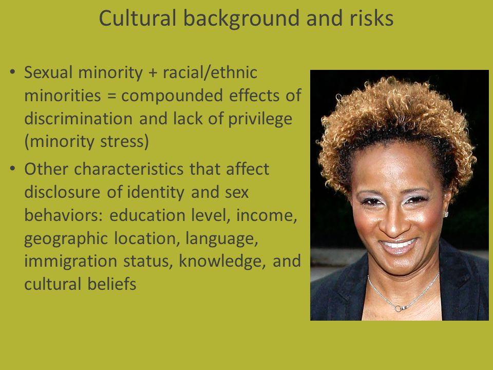 Cultural background and risks Sexual minority + racial/ethnic minorities = compounded effects of discrimination and lack of privilege (minority stress