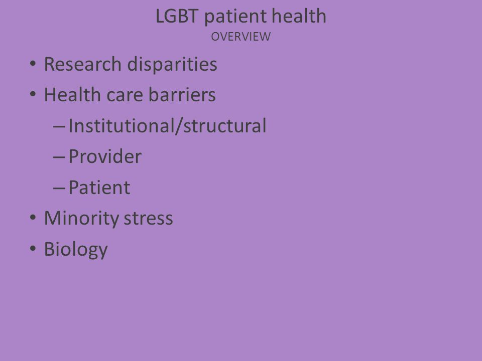 Research disparities Health care barriers – Institutional/structural – Provider – Patient Minority stress Biology LGBT patient health OVERVIEW