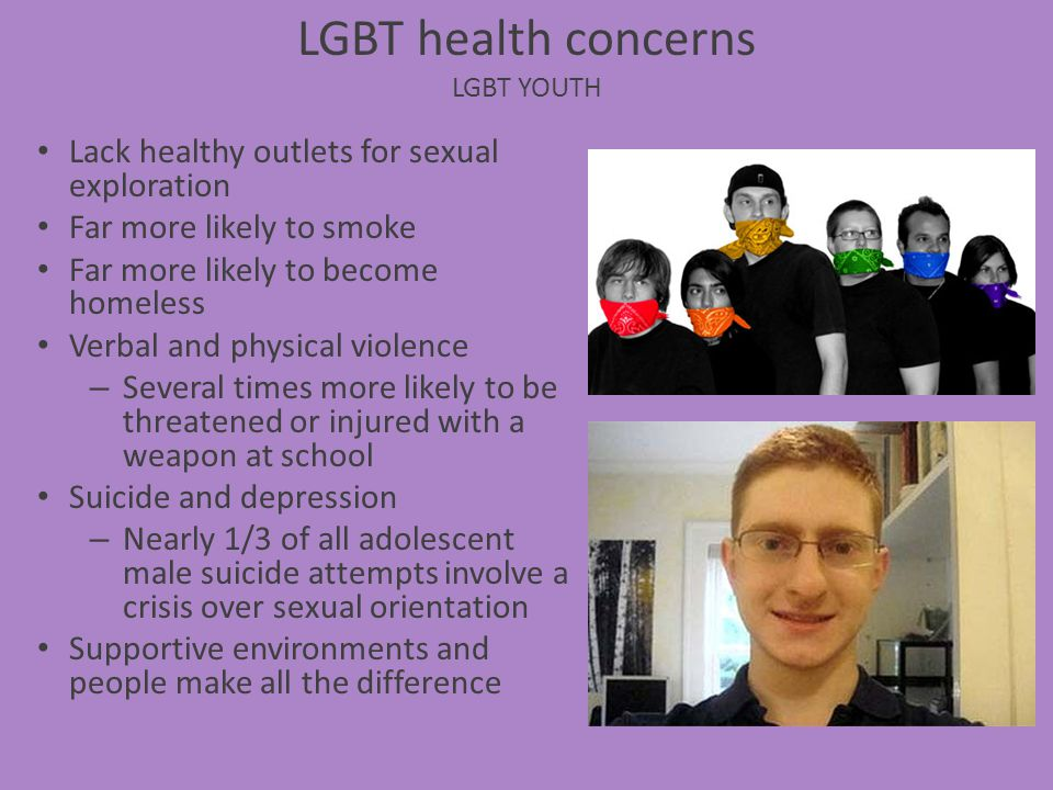 LGBT health concerns LGBT YOUTH Lack healthy outlets for sexual exploration Far more likely to smoke Far more likely to become homeless Verbal and phy