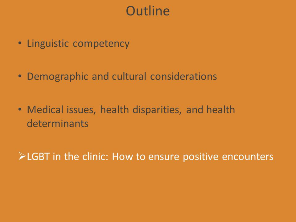 Outline Linguistic competency Demographic and cultural considerations Medical issues, health disparities, and health determinants LGBT in the clinic: