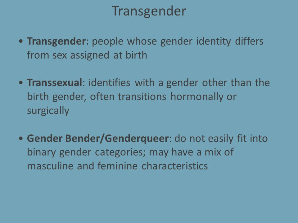 (Not Really) Transgender Crossdresser: gender identity matches assigned gender but occasionally dresses as and may take on the mannerisms of the opposite gender Performer: dresses as the opposite sex for entertainment or for work; may or may not identify as transgender.