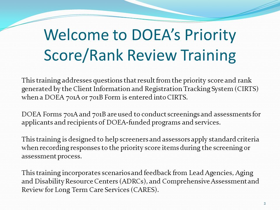 Welcome to DOEAs Priority Score/Rank Review Training This training addresses questions that result from the priority score and rank generated by the Client Information and Registration Tracking System (CIRTS) when a DOEA 701A or 701B Form is entered into CIRTS.