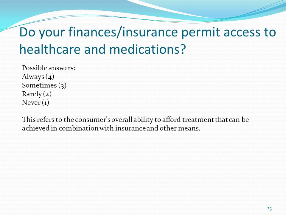 Do your finances/insurance permit access to healthcare and medications.