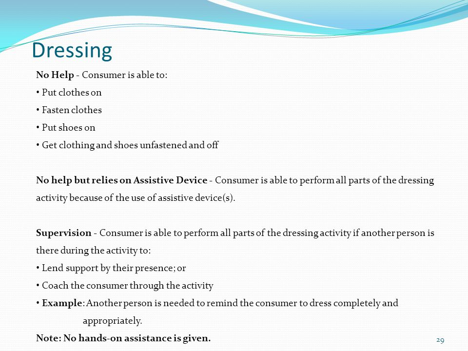 Dressing No Help - Consumer is able to: Put clothes on Fasten clothes Put shoes on Get clothing and shoes unfastened and off No help but relies on Assistive Device - Consumer is able to perform all parts of the dressing activity because of the use of assistive device(s).