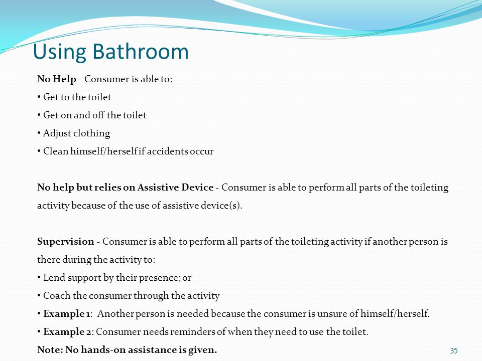 Using Bathroom No Help - Consumer is able to: Get to the toilet Get on and off the toilet Adjust clothing Clean himself/herself if accidents occur No help but relies on Assistive Device - Consumer is able to perform all parts of the toileting activity because of the use of assistive device(s).