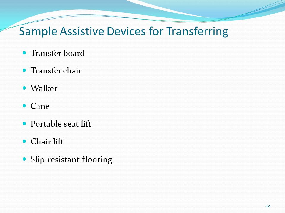 Sample Assistive Devices for Transferring Transfer board Transfer chair Walker Cane Portable seat lift Chair lift Slip-resistant flooring 40