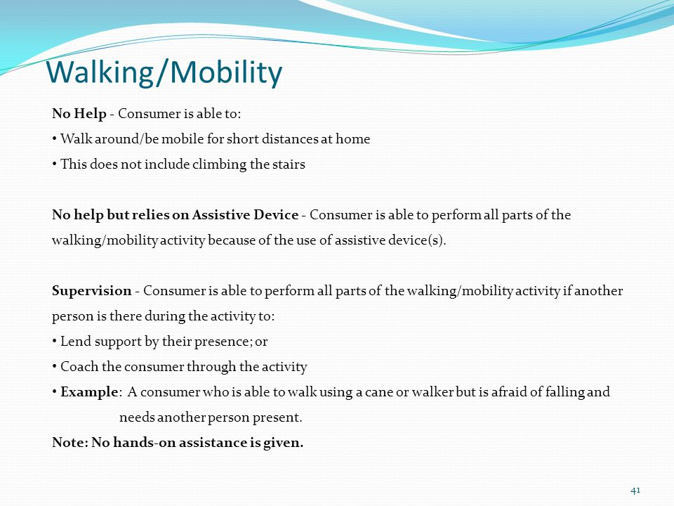 Walking/Mobility No Help - Consumer is able to: Walk around/be mobile for short distances at home This does not include climbing the stairs No help but relies on Assistive Device - Consumer is able to perform all parts of the walking/mobility activity because of the use of assistive device(s).