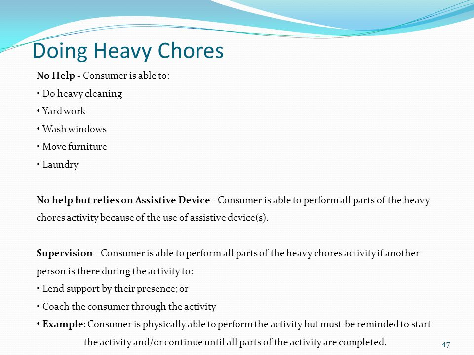 Doing Heavy Chores No Help - Consumer is able to: Do heavy cleaning Yard work Wash windows Move furniture Laundry No help but relies on Assistive Device - Consumer is able to perform all parts of the heavy chores activity because of the use of assistive device(s).