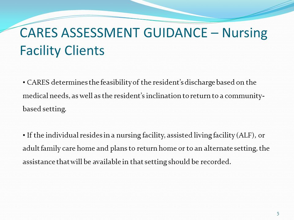 CARES ASSESSMENT GUIDANCE – Nursing Facility Clients CARES determines the feasibility of the residents discharge based on the medical needs, as well as the residents inclination to return to a community- based setting.