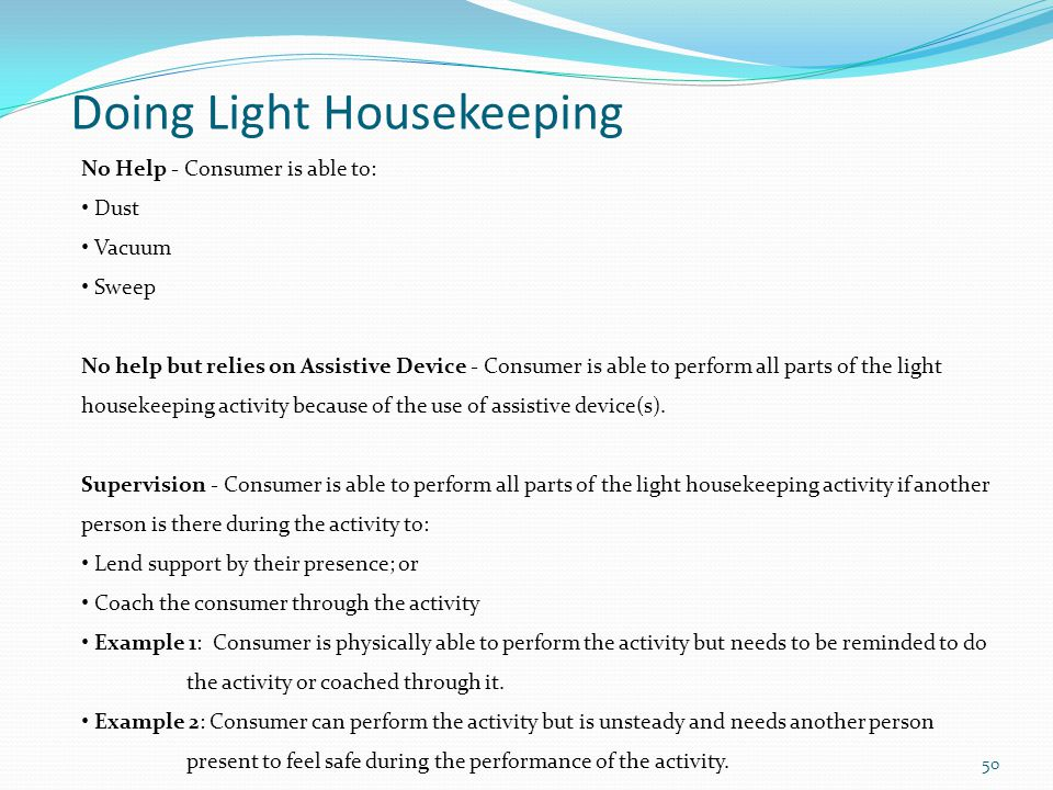 Doing Light Housekeeping No Help - Consumer is able to: Dust Vacuum Sweep No help but relies on Assistive Device - Consumer is able to perform all parts of the light housekeeping activity because of the use of assistive device(s).
