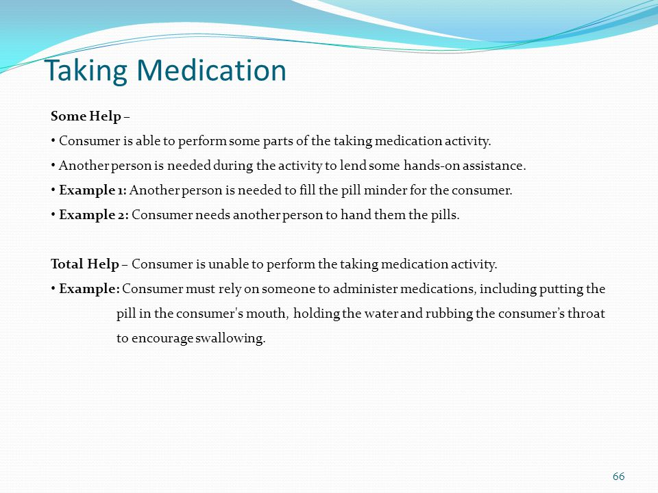 Some Help – Consumer is able to perform some parts of the taking medication activity.