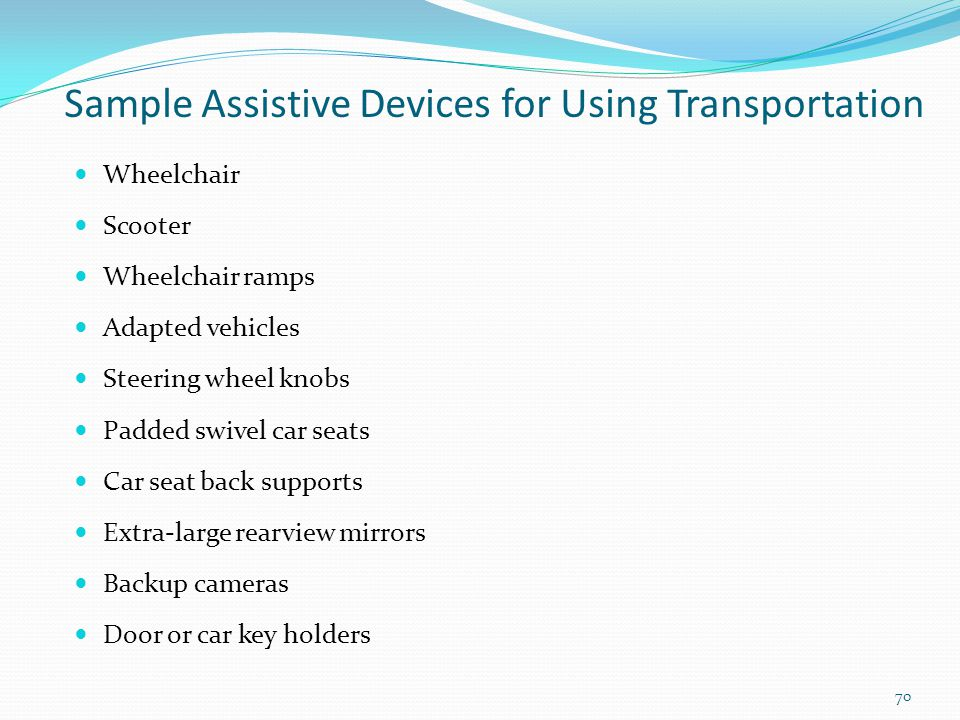 Sample Assistive Devices for Using Transportation Wheelchair Scooter Wheelchair ramps Adapted vehicles Steering wheel knobs Padded swivel car seats Car seat back supports Extra-large rearview mirrors Backup cameras Door or car key holders 70