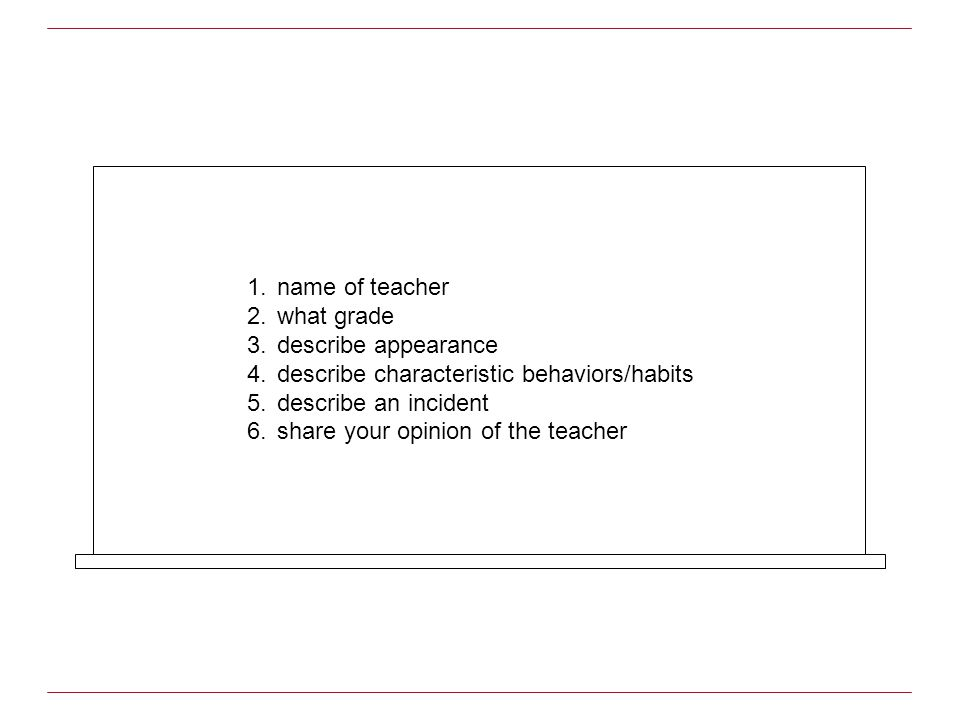 1.name of teacher 2.what grade 3.describe appearance 4.describe characteristic behaviors/habits 5.describe an incident 6.share your opinion of the tea