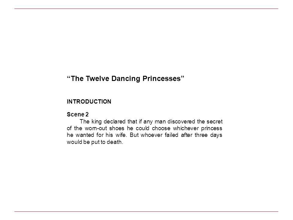 The Twelve Dancing Princesses INTRODUCTION Scene 2 The king declared that if any man discovered the secret of the worn-out shoes he could choose which