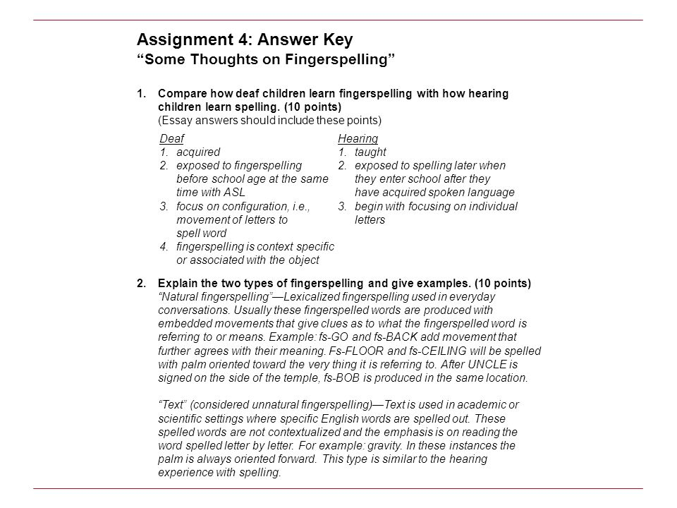 Assignment 4: Answer Key Some Thoughts on Fingerspelling 1.Compare how deaf children learn fingerspelling with how hearing children learn spelling. (1