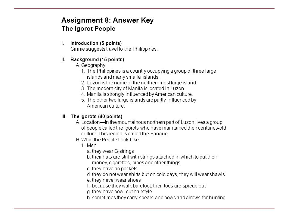 Assignment 8: Answer Key The Igorot People I.Introduction (5 points) Cinnie suggests travel to the Philippines. II.Background (15 points) A.Geography