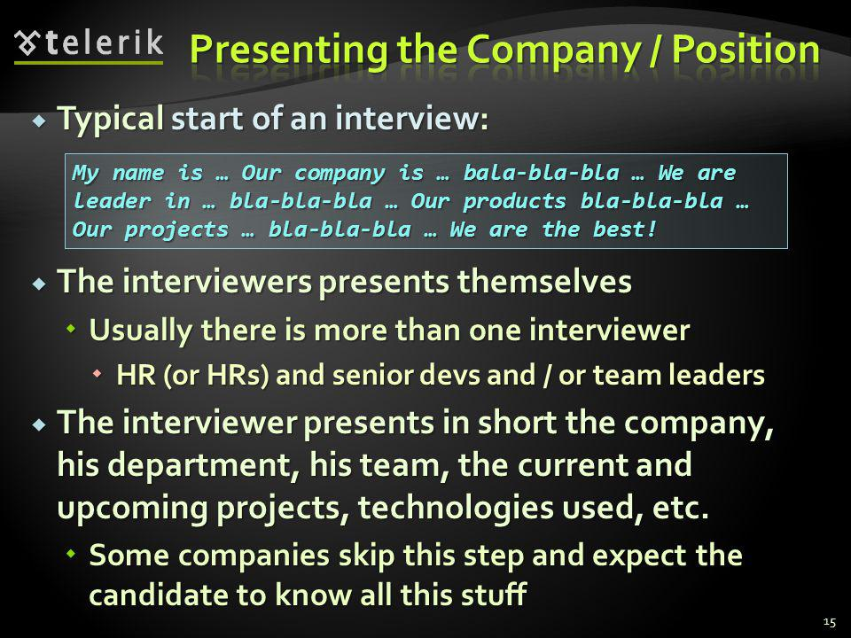 Typical next step in an interview: Typical next step in an interview: The candidate is expected to say few words about himself / herself The candidate is expected to say few words about himself / herself Be prepared to talk 3 - 5 minutes Be prepared to talk 3 - 5 minutes Explain how did you start programming Explain how did you start programming Your last job and projects (if you have) Your last job and projects (if you have) Your current occupation (e.g.