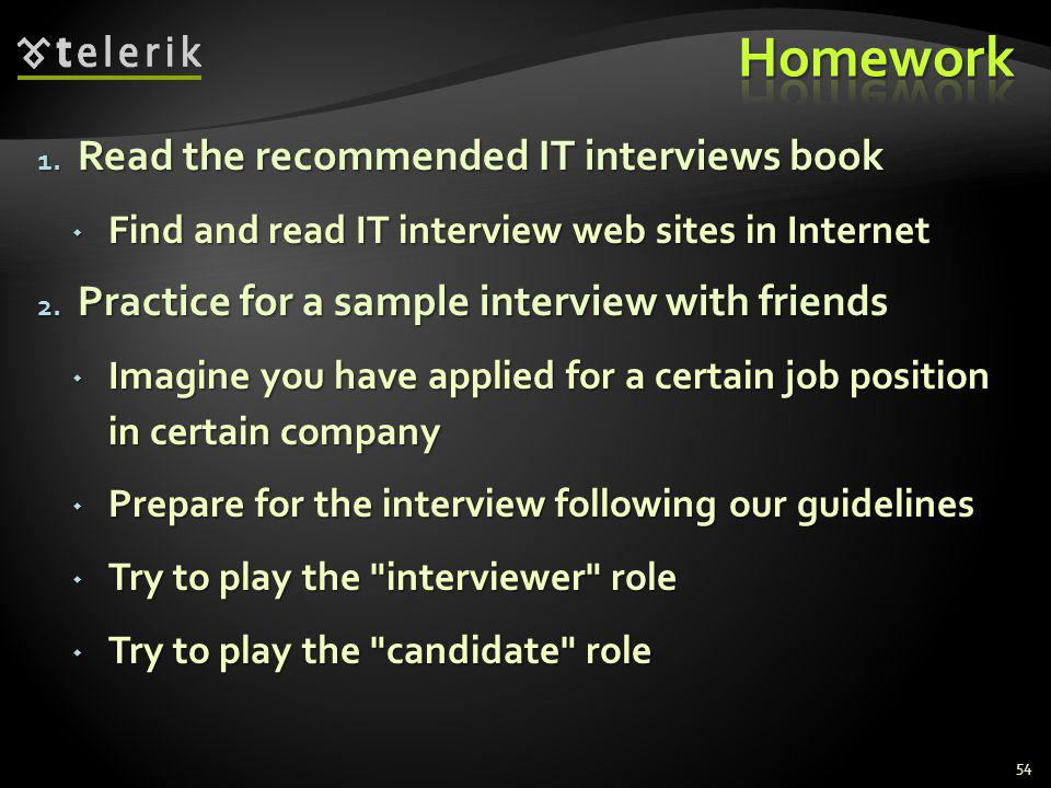 1. Read the recommended IT interviews book Find and read IT interview web sites in Internet Find and read IT interview web sites in Internet 2. Practi