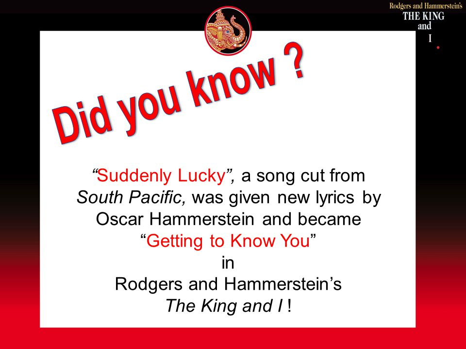 Suddenly Lucky, a song cut from South Pacific, was given new lyrics by Oscar Hammerstein and became Getting to Know You in Rodgers and Hammersteins Th