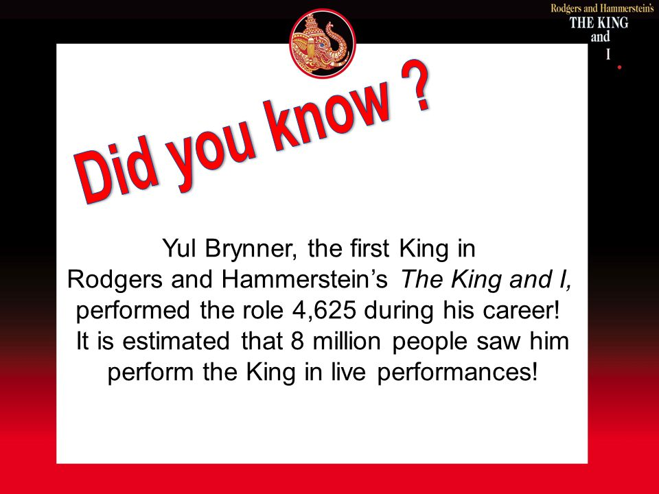 Yul Brynner, the first King in Rodgers and Hammersteins The King and I, performed the role 4,625 during his career! It is estimated that 8 million peo