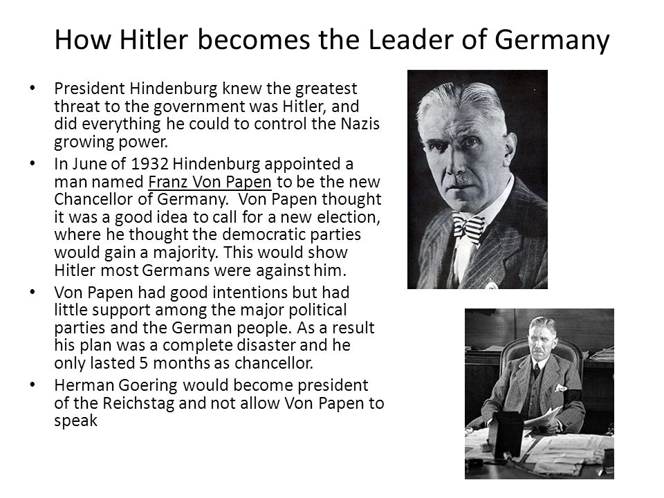 How Hitler becomes the Leader of Germany President Hindenburg knew the greatest threat to the government was Hitler, and did everything he could to control the Nazis growing power.