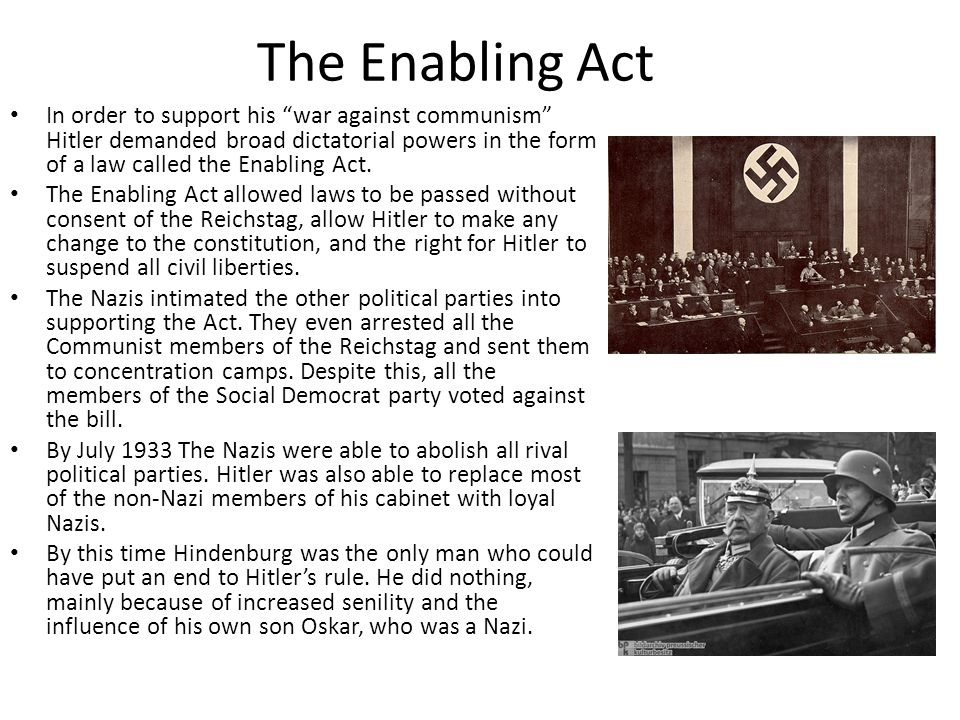 The Enabling Act In order to support his war against communism Hitler demanded broad dictatorial powers in the form of a law called the Enabling Act.