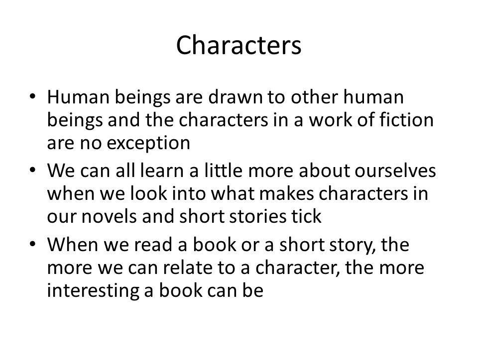 Characters Human beings are drawn to other human beings and the characters in a work of fiction are no exception We can all learn a little more about ourselves when we look into what makes characters in our novels and short stories tick When we read a book or a short story, the more we can relate to a character, the more interesting a book can be