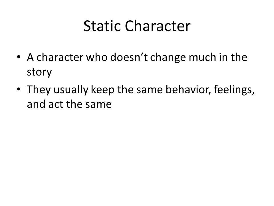Static Character A character who doesnt change much in the story They usually keep the same behavior, feelings, and act the same