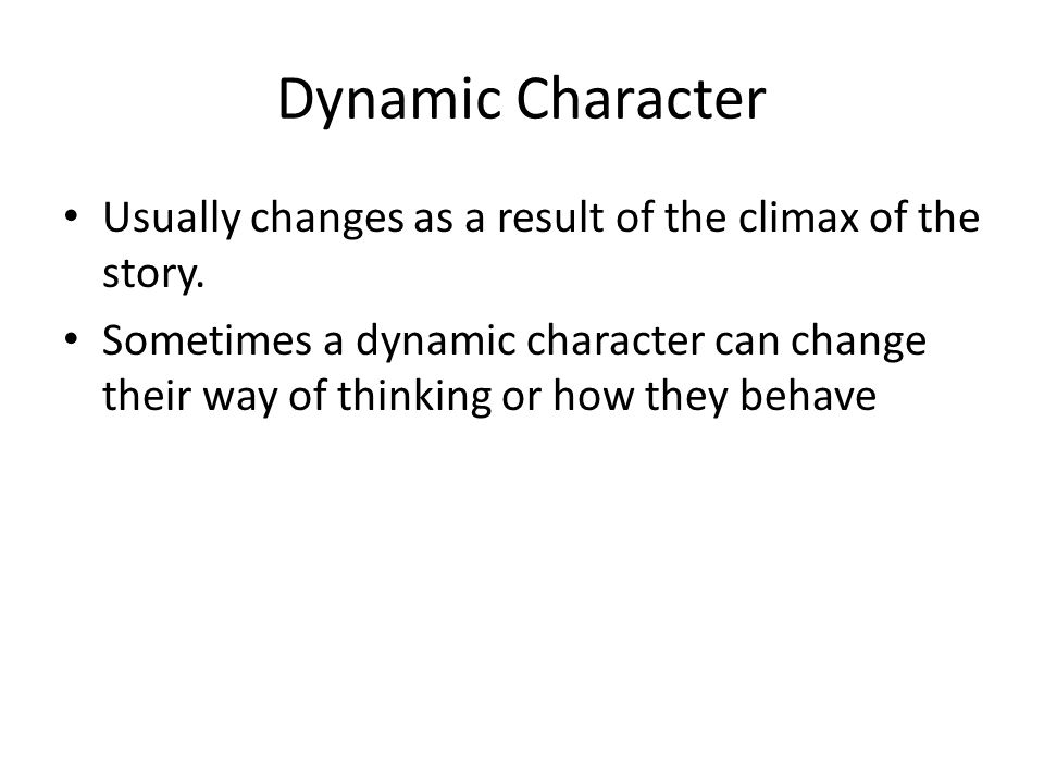 Dynamic Character Usually changes as a result of the climax of the story.