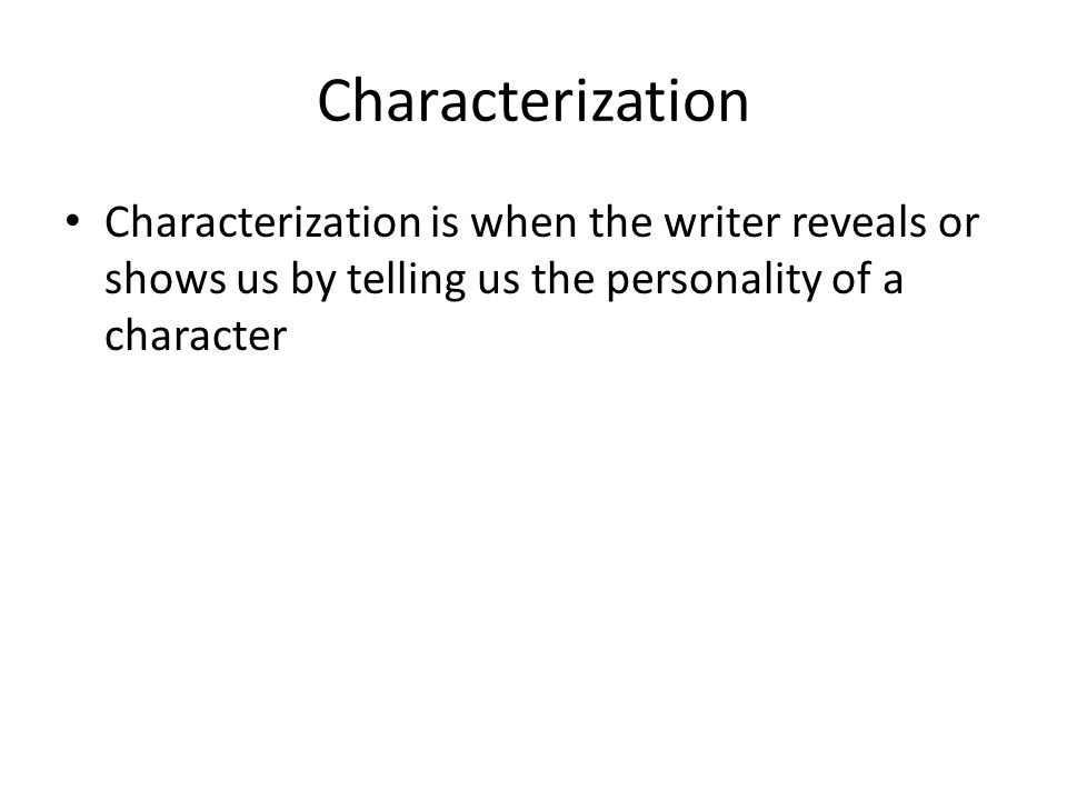 Characterization Characterization is when the writer reveals or shows us by telling us the personality of a character