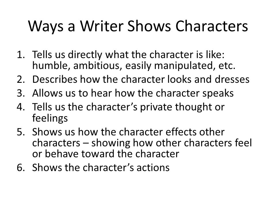 Ways a Writer Shows Characters 1.Tells us directly what the character is like: humble, ambitious, easily manipulated, etc.