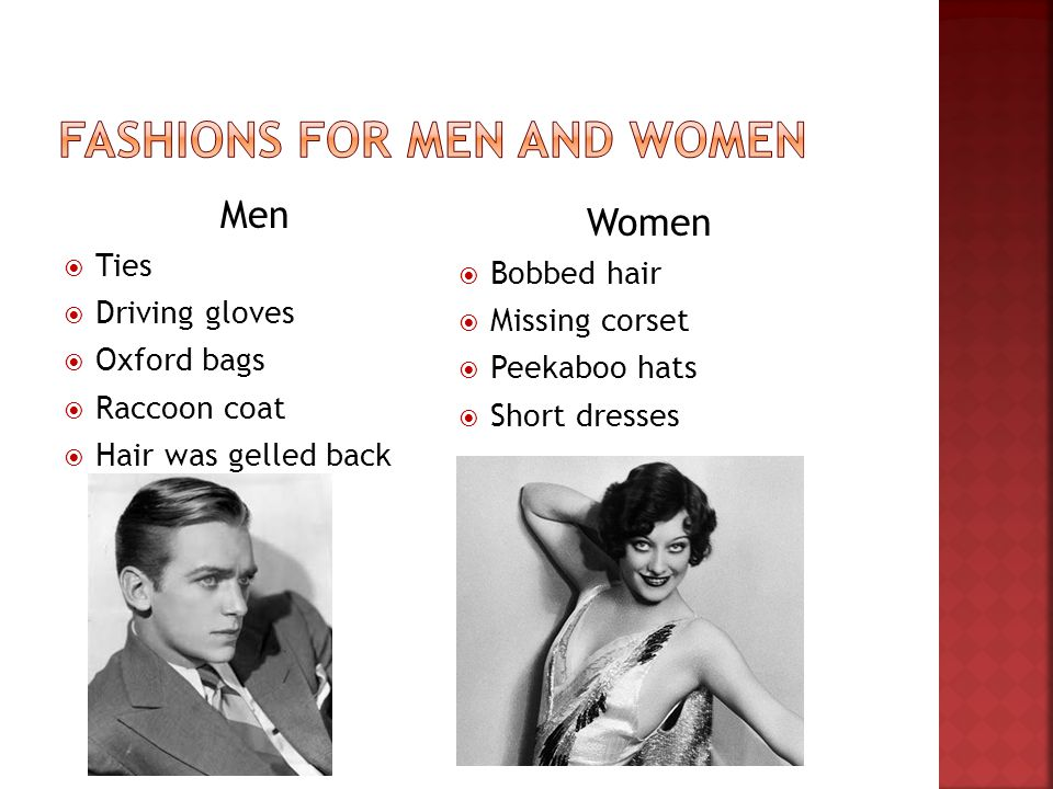 Men Ties Driving gloves Oxford bags Raccoon coat Hair was gelled back Women Bobbed hair Missing corset Peekaboo hats Short dresses