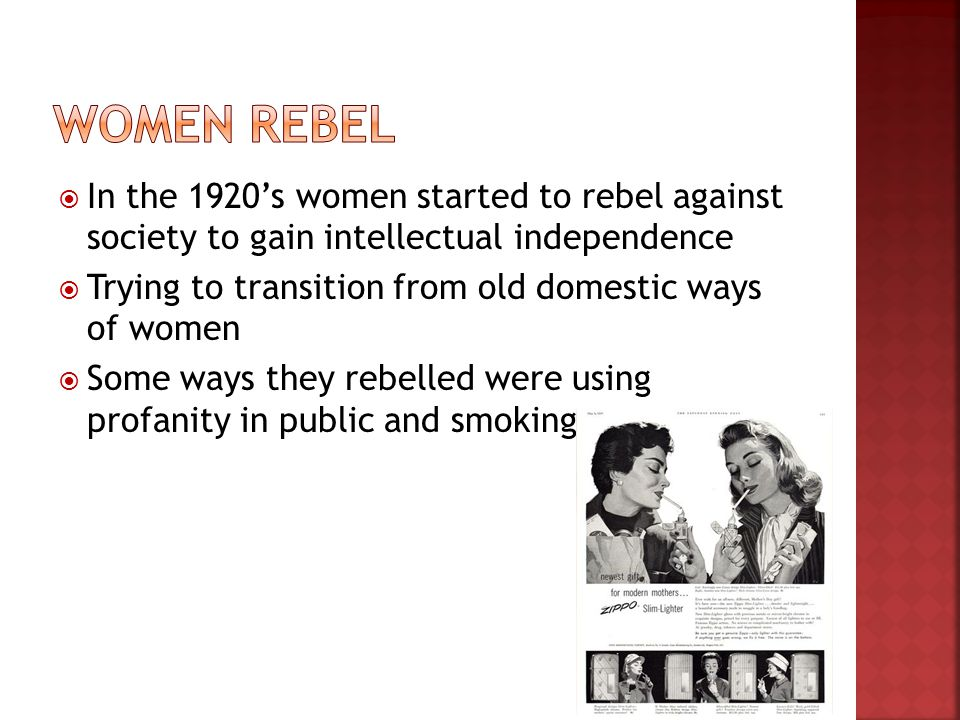 In the 1920s women started to rebel against society to gain intellectual independence Trying to transition from old domestic ways of women Some ways they rebelled were using profanity in public and smoking