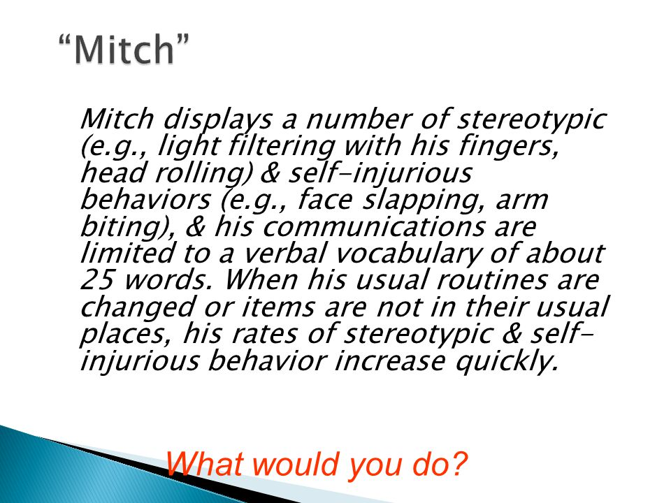 Mitch displays a number of stereotypic (e.g., light filtering with his fingers, head rolling) & self-injurious behaviors (e.g., face slapping, arm biting), & his communications are limited to a verbal vocabulary of about 25 words.