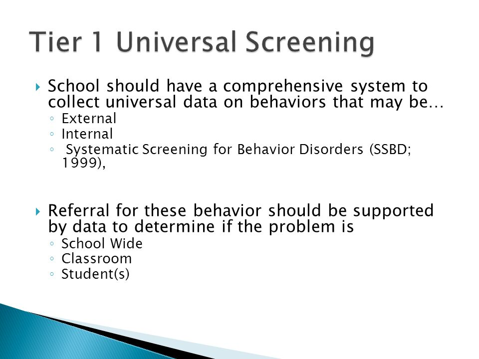 School should have a comprehensive system to collect universal data on behaviors that may be… External Internal Systematic Screening for Behavior Disorders (SSBD; 1999), Referral for these behavior should be supported by data to determine if the problem is School Wide Classroom Student(s)