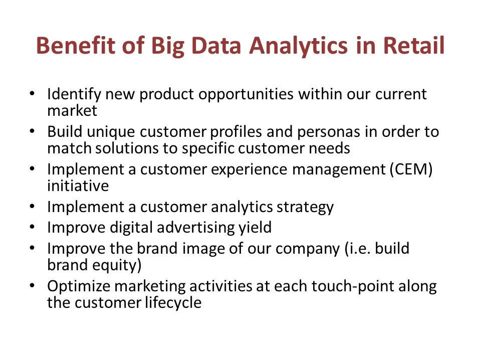 Benefit of Big Data Analytics in Retail Identify new product opportunities within our current market Build unique customer profiles and personas in order to match solutions to specific customer needs Implement a customer experience management (CEM) initiative Implement a customer analytics strategy Improve digital advertising yield Improve the brand image of our company (i.e.
