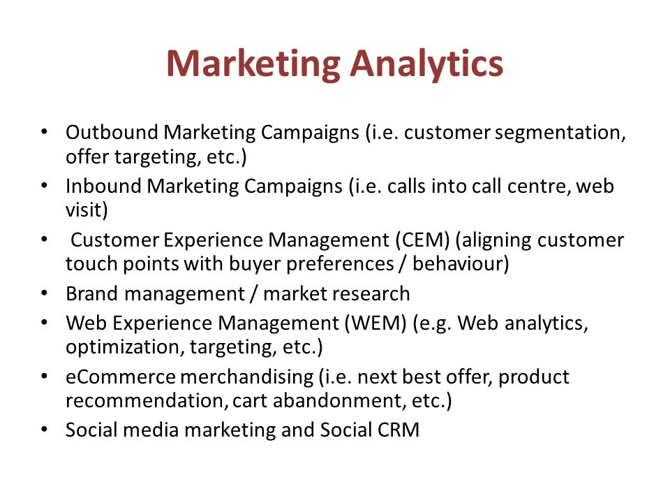 Marketing Analytics Outbound Marketing Campaigns (i.e. customer segmentation, offer targeting, etc.) Inbound Marketing Campaigns (i.e. calls into call