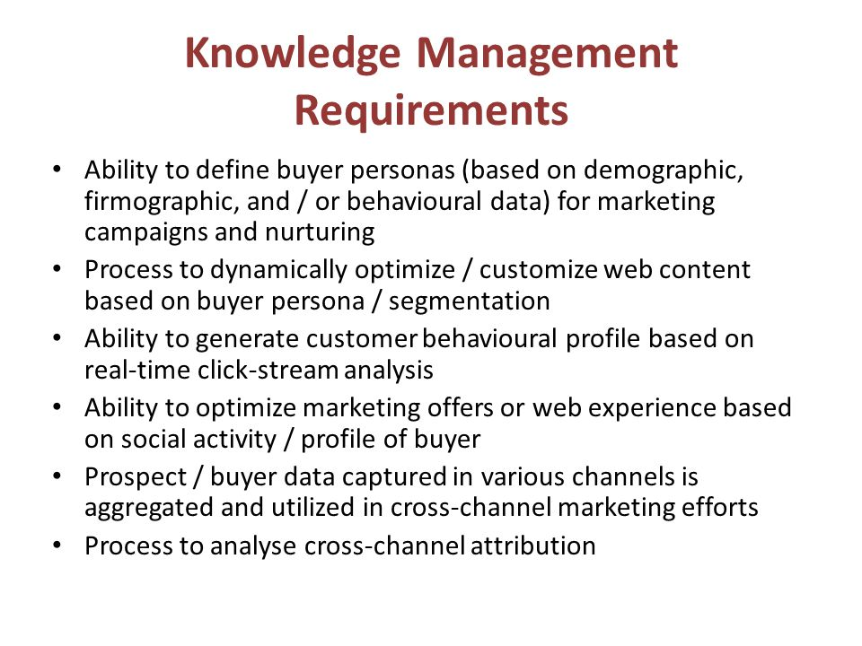 Knowledge Management Requirements Ability to define buyer personas (based on demographic, firmographic, and / or behavioural data) for marketing campaigns and nurturing Process to dynamically optimize / customize web content based on buyer persona / segmentation Ability to generate customer behavioural profile based on real-time click-stream analysis Ability to optimize marketing offers or web experience based on social activity / profile of buyer Prospect / buyer data captured in various channels is aggregated and utilized in cross-channel marketing efforts Process to analyse cross-channel attribution