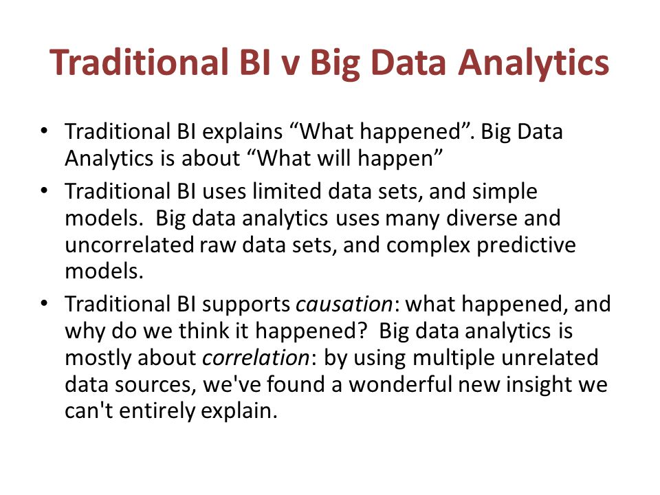Traditional BI v Big Data Analytics Traditional BI explains What happened. Big Data Analytics is about What will happen Traditional BI uses limited da