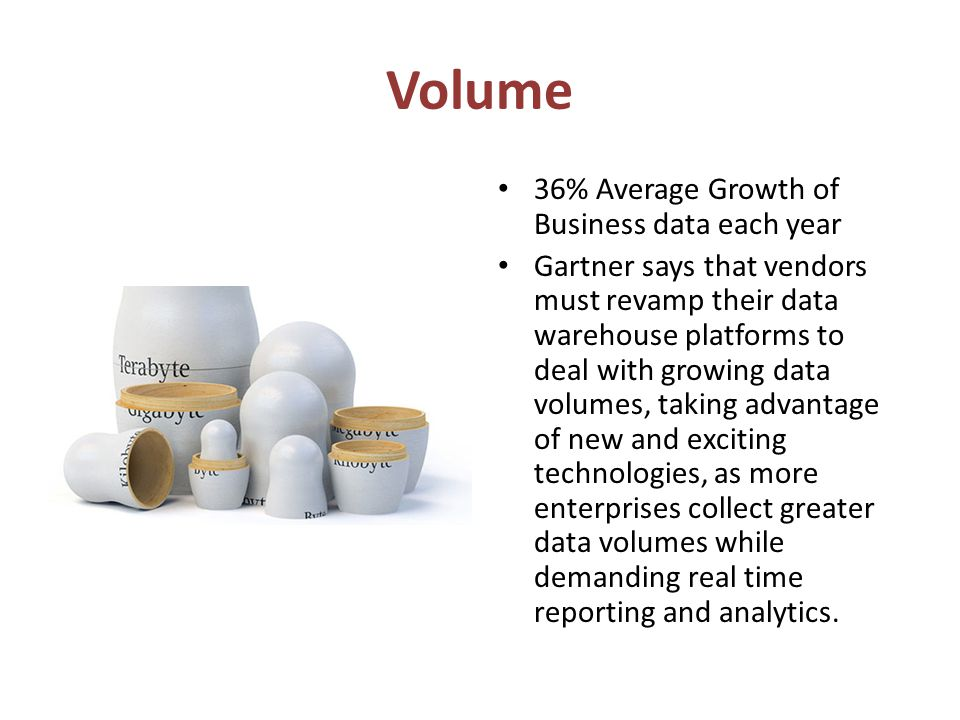Volume 36% Average Growth of Business data each year Gartner says that vendors must revamp their data warehouse platforms to deal with growing data volumes, taking advantage of new and exciting technologies, as more enterprises collect greater data volumes while demanding real time reporting and analytics.