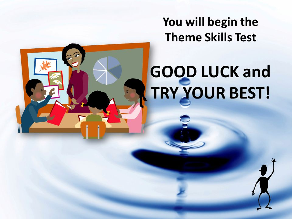 You will begin the Theme Skills Test GOOD LUCK and TRY YOUR BEST!