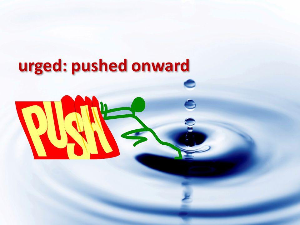 urged: pushed onward