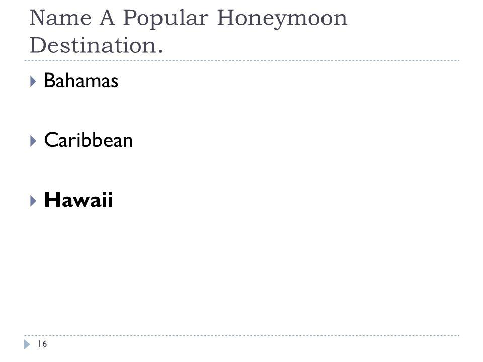 Name A Popular Honeymoon Destination. 16 Bahamas Caribbean Hawaii