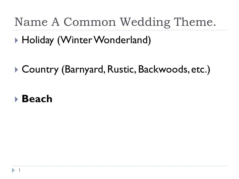 Name A Common Wedding Theme. Holiday (Winter Wonderland) Country (Barnyard, Rustic, Backwoods, etc.) Beach 1