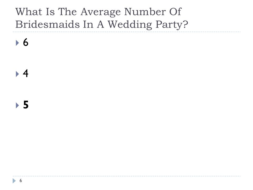 What Is The Average Number Of Bridesmaids In A Wedding Party? 6 6 4 5