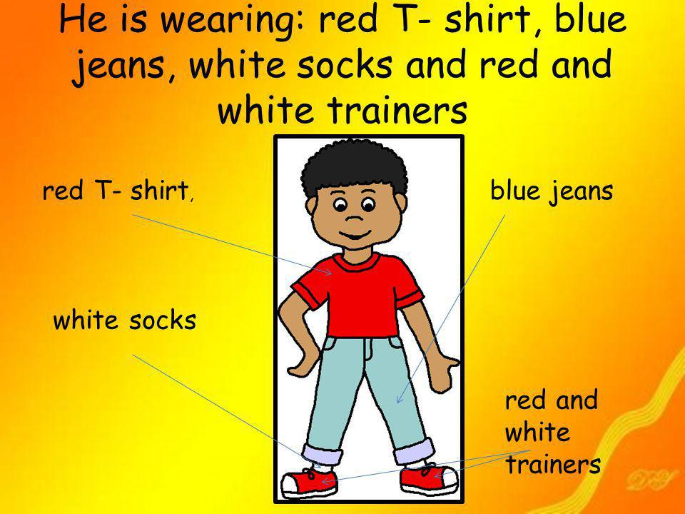 He is wearing: red T- shirt, blue jeans, white socks and red and white trainers red T- shirt, blue jeans white socks red and white trainers