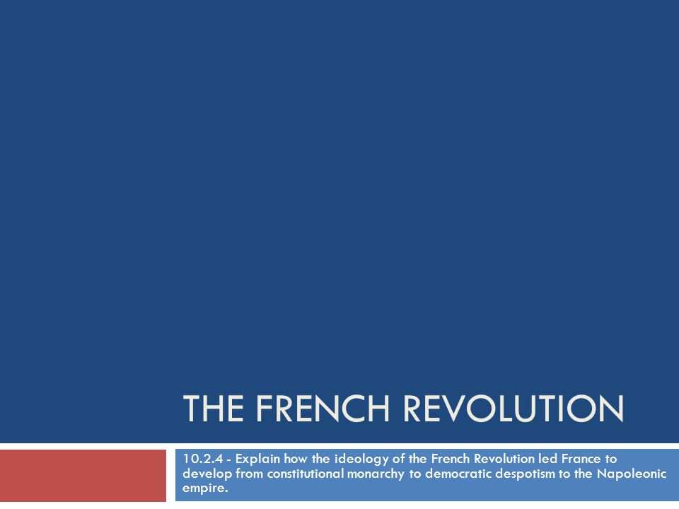THE FRENCH REVOLUTION 10.2.4 - Explain how the ideology of the French Revolution led France to develop from constitutional monarchy to democratic desp