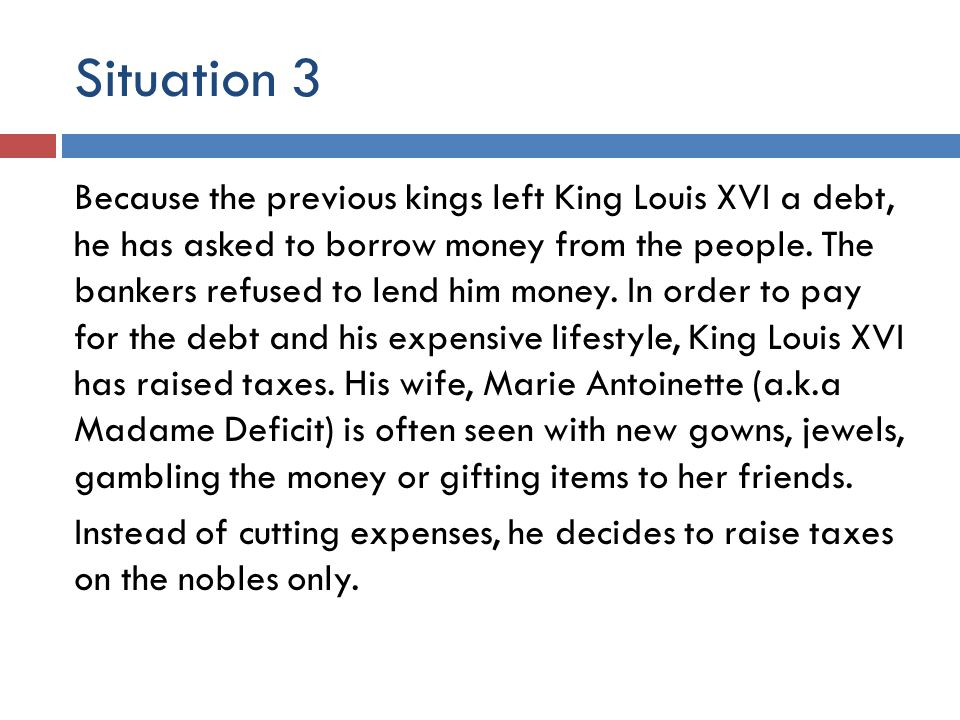 Situation 3 Because the previous kings left King Louis XVI a debt, he has asked to borrow money from the people. The bankers refused to lend him money